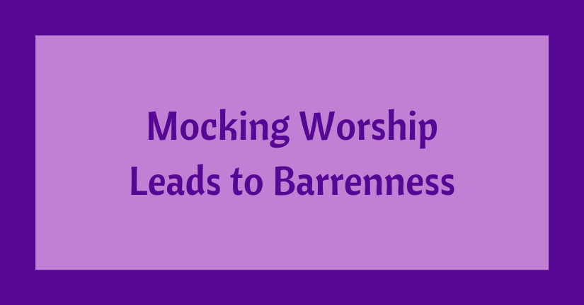 Mocking Worship Leads to Barrenness